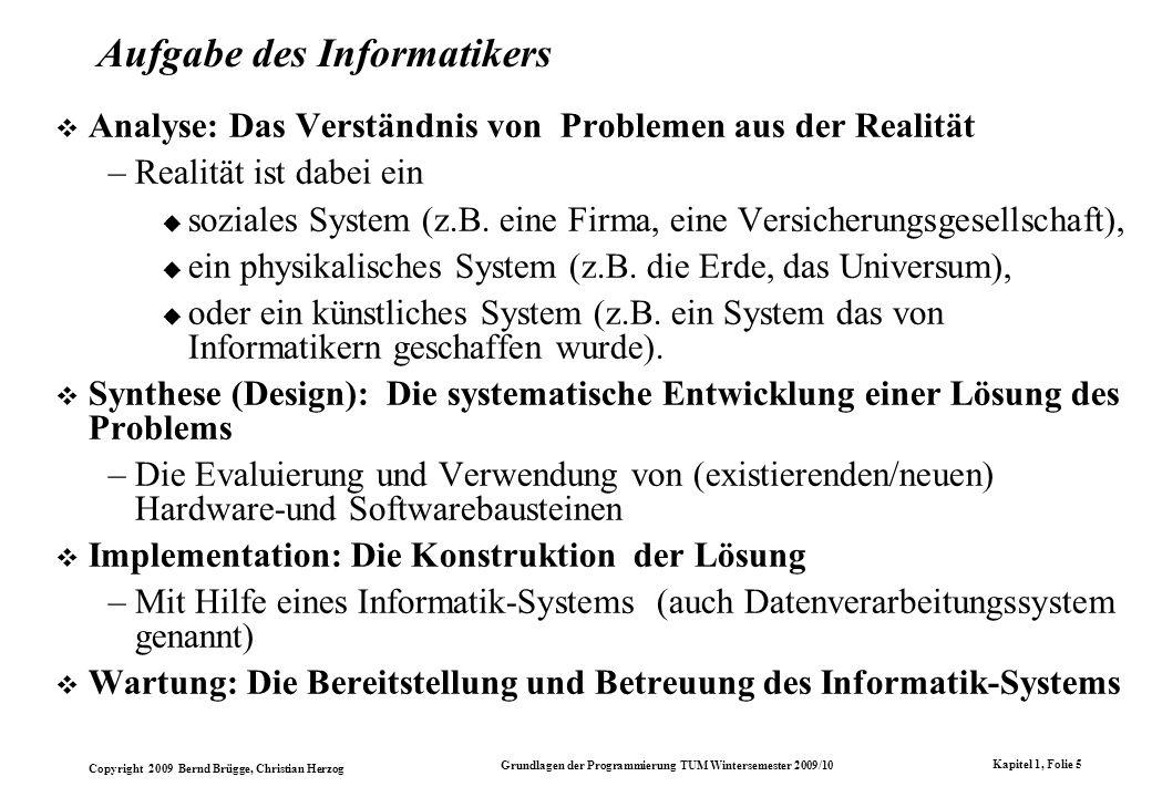 Copyright 2009 Bernd Brügge, Christian Herzog Grundlagen der Programmierung TUM Wintersemester 2009/10 Kapitel 1, Folie 5 Aufgabe des Informatikers Analyse: Das Verständnis von Problemen aus der Realität –Realität ist dabei ein soziales System (z.B.
