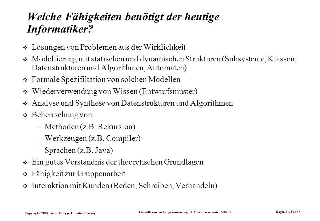 Copyright 2009 Bernd Brügge, Christian Herzog Grundlagen der Programmierung TUM Wintersemester 2009/10 Kapitel 1, Folie 6 Welche Fähigkeiten benötigt der heutige Informatiker.
