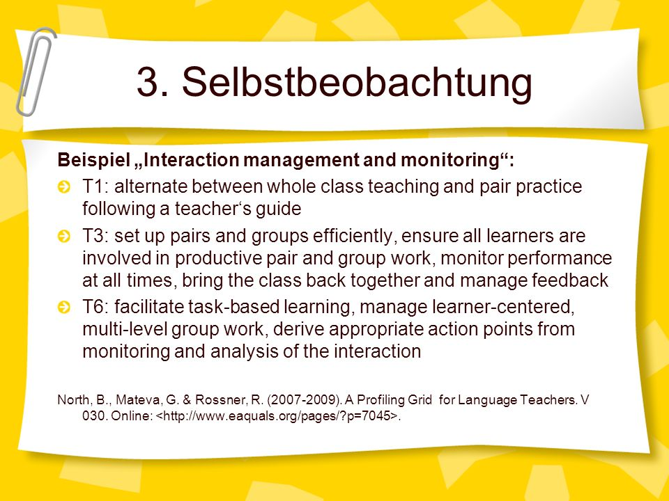 3. Selbstbeobachtung Beispiel Interaction management and monitoring: T1: alternate between whole class teaching and pair practice following a teachers