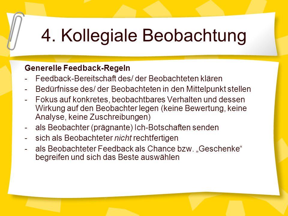 4. Kollegiale Beobachtung Generelle Feedback-Regeln -Feedback-Bereitschaft des/ der Beobachteten klären -Bedürfnisse des/ der Beobachteten in den Mitt