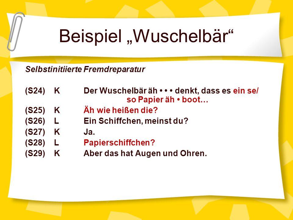 Beispiel Wuschelbär Selbstinitiierte Fremdreparatur (S24) KDer Wuschelbär äh denkt, dass es ein se/ so Papier äh boot… (S25) KÄh wie heißen die? (S26)