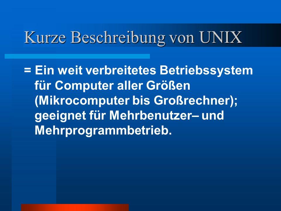 Kurze Beschreibung von UNIX = Ein weit verbreitetes Betriebssystem für Computer aller Größen (Mikrocomputer bis Großrechner); geeignet für Mehrbenutze