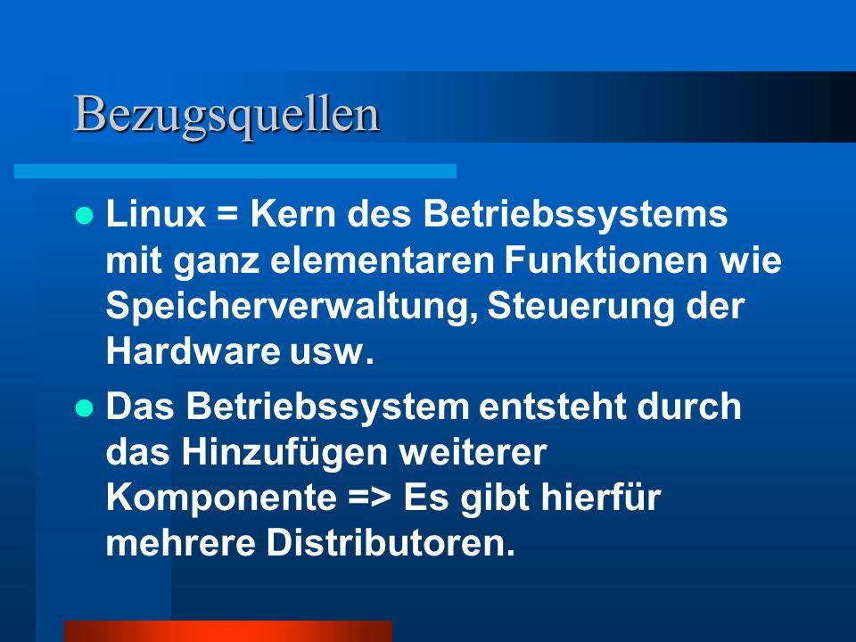 Bezugsquellen Linux = Kern des Betriebssystems mit ganz elementaren Funktionen wie Speicherverwaltung, Steuerung der Hardware usw. Das Betriebssystem