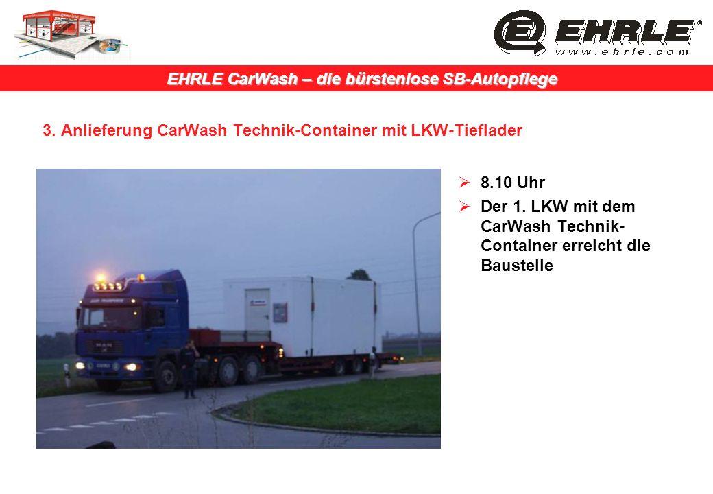 EHRLE CarWash – die bürstenlose SB-Autopflege 3. Anlieferung CarWash Technik-Container mit LKW-Tieflader 8.10 Uhr Der 1. LKW mit dem CarWash Technik-