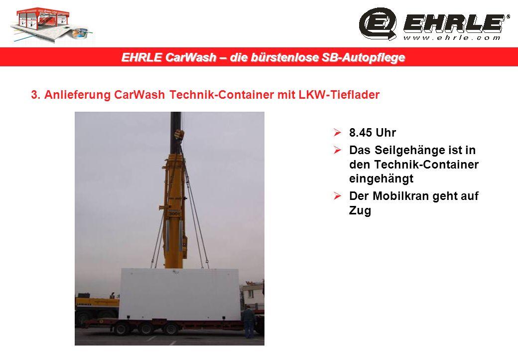 EHRLE CarWash – die bürstenlose SB-Autopflege 3. Anlieferung CarWash Technik-Container mit LKW-Tieflader 8.45 Uhr Das Seilgehänge ist in den Technik-C