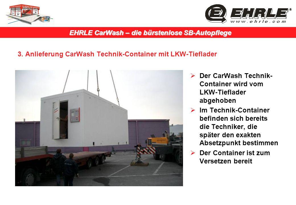 EHRLE CarWash – die bürstenlose SB-Autopflege 3. Anlieferung CarWash Technik-Container mit LKW-Tieflader Der CarWash Technik- Container wird vom LKW-T