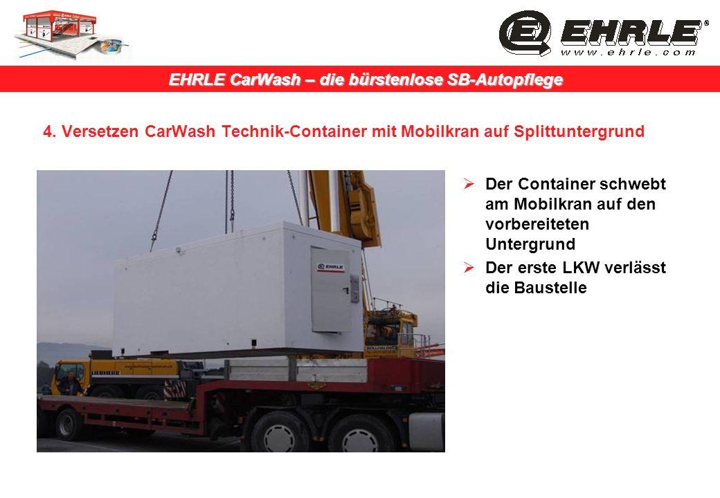 EHRLE CarWash – die bürstenlose SB-Autopflege 4. Versetzen CarWash Technik-Container mit Mobilkran auf Splittuntergrund Der Container schwebt am Mobil
