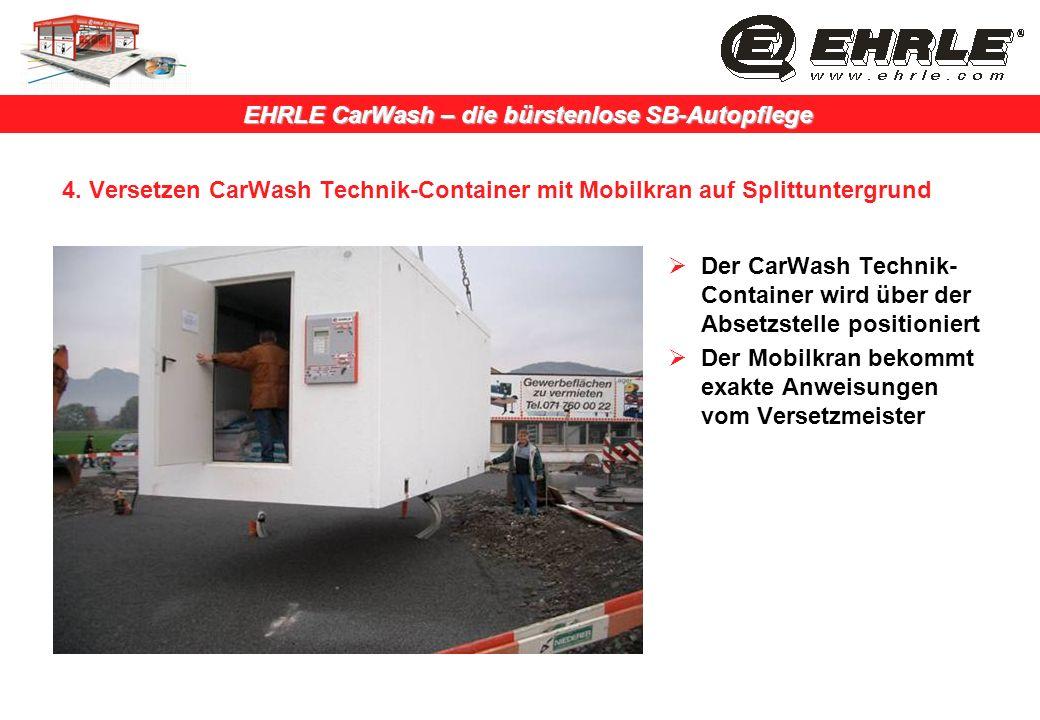 EHRLE CarWash – die bürstenlose SB-Autopflege 4. Versetzen CarWash Technik-Container mit Mobilkran auf Splittuntergrund Der CarWash Technik- Container