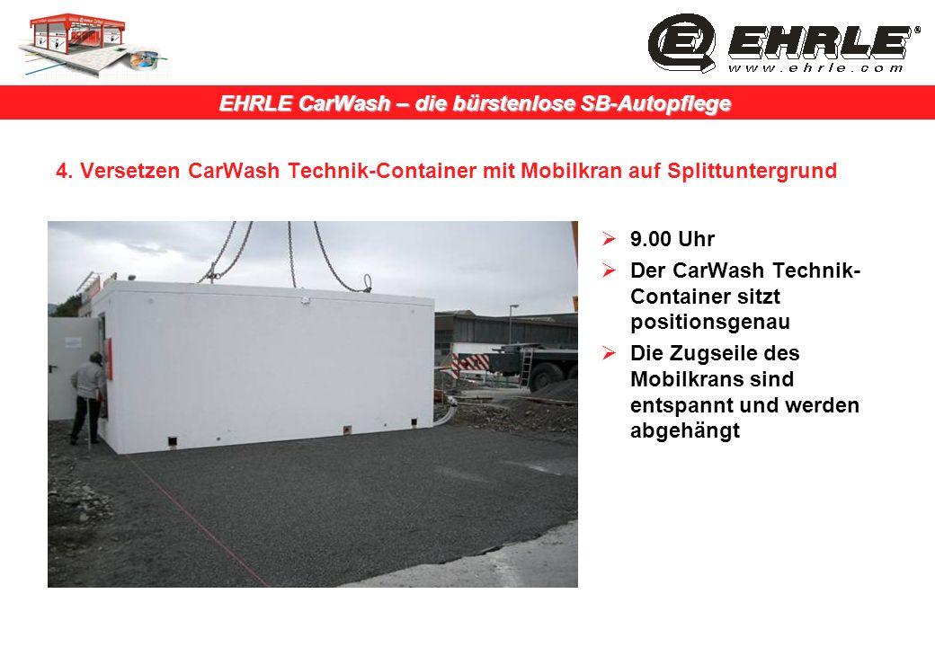 EHRLE CarWash – die bürstenlose SB-Autopflege 4. Versetzen CarWash Technik-Container mit Mobilkran auf Splittuntergrund 9.00 Uhr Der CarWash Technik-