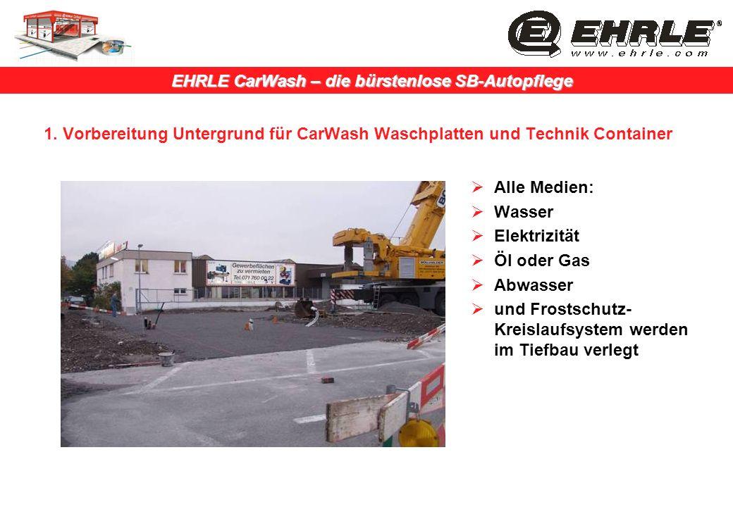 EHRLE CarWash – die bürstenlose SB-Autopflege 1. Vorbereitung Untergrund für CarWash Waschplatten und Technik Container Alle Medien: Wasser Elektrizit