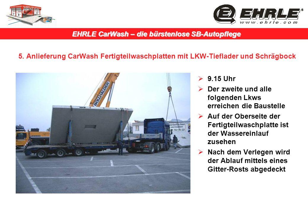 EHRLE CarWash – die bürstenlose SB-Autopflege 5. Anlieferung CarWash Fertigteilwaschplatten mit LKW-Tieflader und Schrägbock 9.15 Uhr Der zweite und a