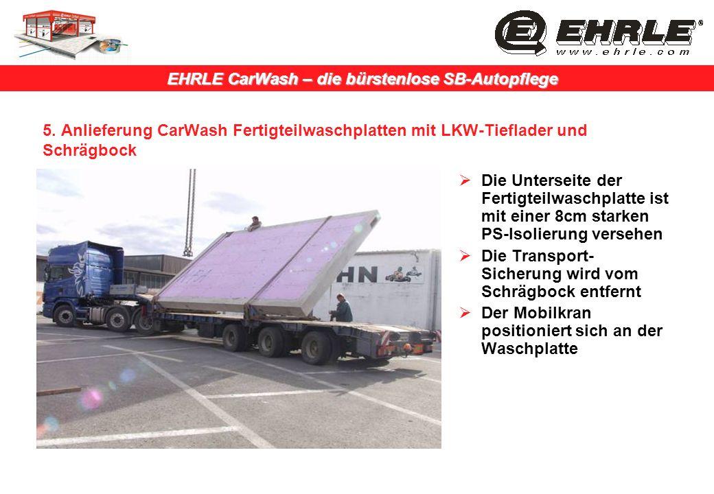 EHRLE CarWash – die bürstenlose SB-Autopflege 5. Anlieferung CarWash Fertigteilwaschplatten mit LKW-Tieflader und Schrägbock Die Unterseite der Fertig