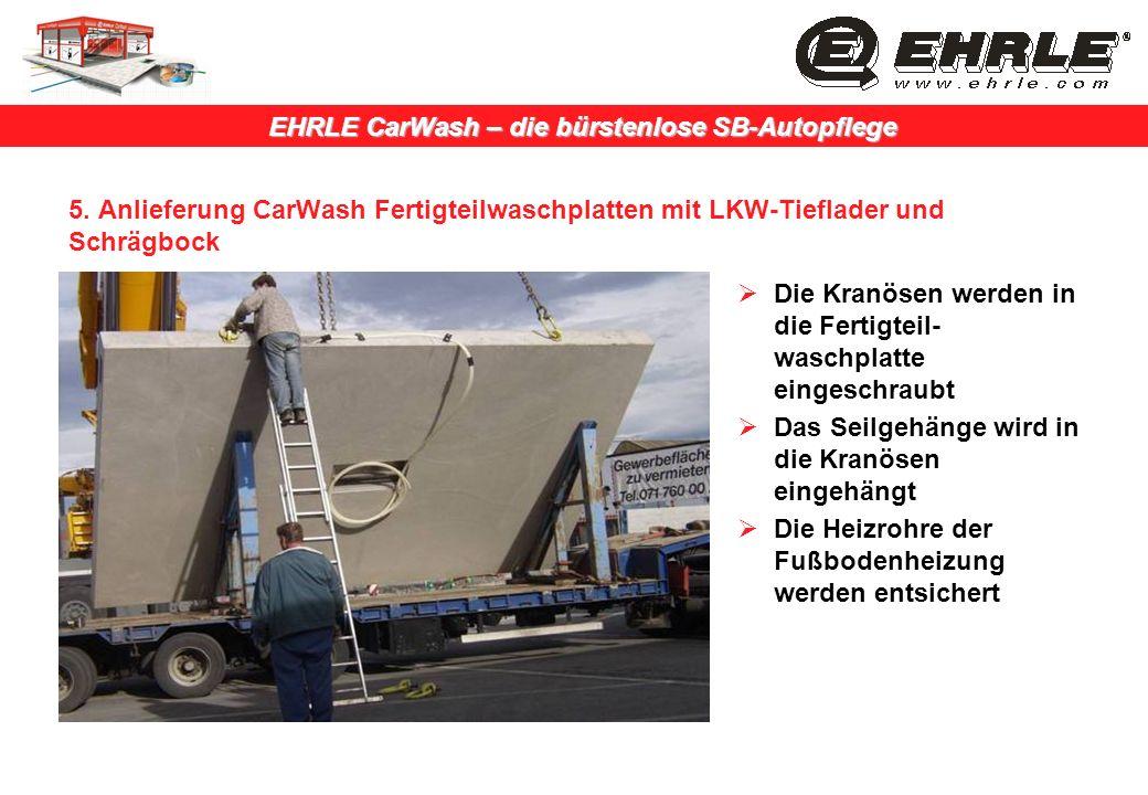 EHRLE CarWash – die bürstenlose SB-Autopflege 5. Anlieferung CarWash Fertigteilwaschplatten mit LKW-Tieflader und Schrägbock Die Kranösen werden in di