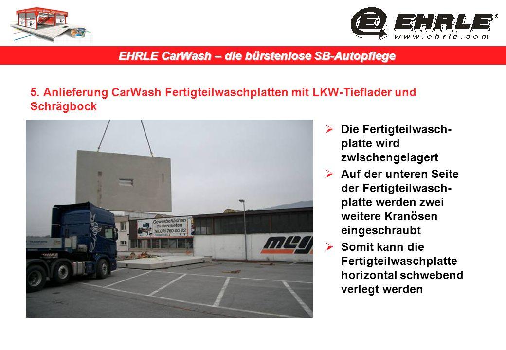 EHRLE CarWash – die bürstenlose SB-Autopflege 5. Anlieferung CarWash Fertigteilwaschplatten mit LKW-Tieflader und Schrägbock Die Fertigteilwasch- plat