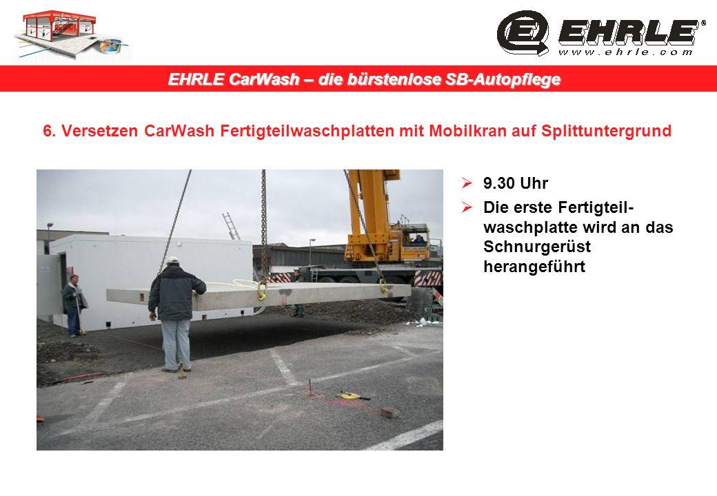 EHRLE CarWash – die bürstenlose SB-Autopflege 6. Versetzen CarWash Fertigteilwaschplatten mit Mobilkran auf Splittuntergrund 9.30 Uhr Die erste Fertig