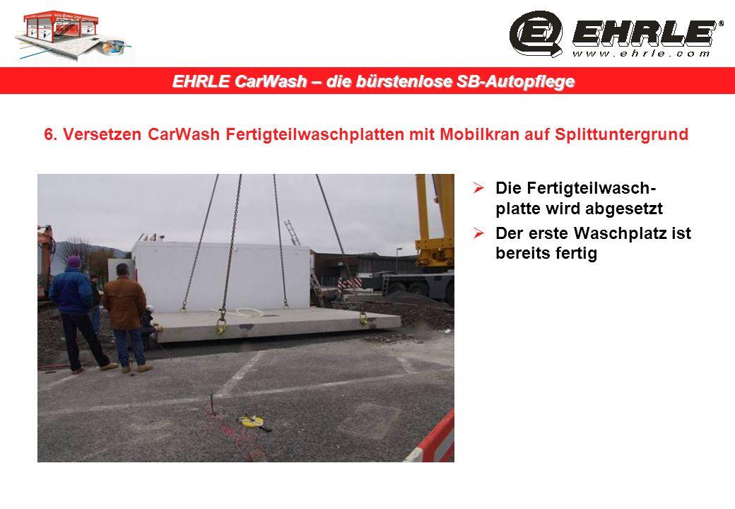 EHRLE CarWash – die bürstenlose SB-Autopflege 6. Versetzen CarWash Fertigteilwaschplatten mit Mobilkran auf Splittuntergrund Die Fertigteilwasch- plat