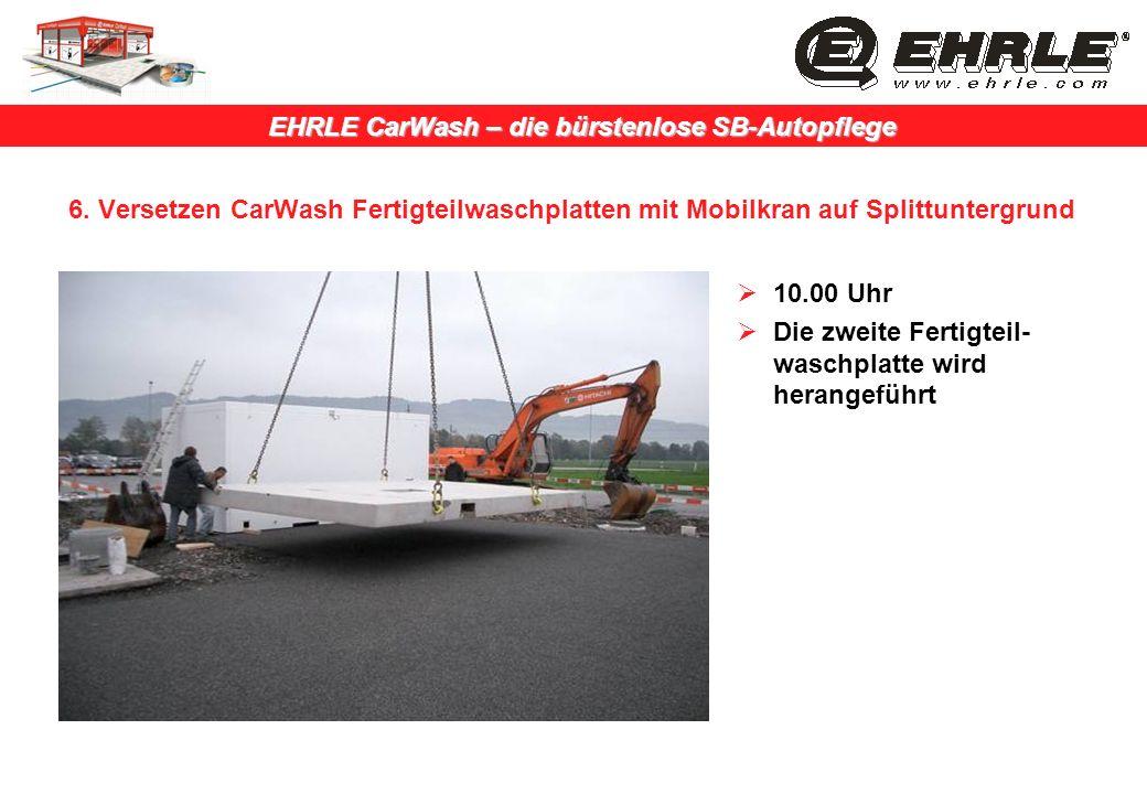 EHRLE CarWash – die bürstenlose SB-Autopflege 6. Versetzen CarWash Fertigteilwaschplatten mit Mobilkran auf Splittuntergrund 10.00 Uhr Die zweite Fert