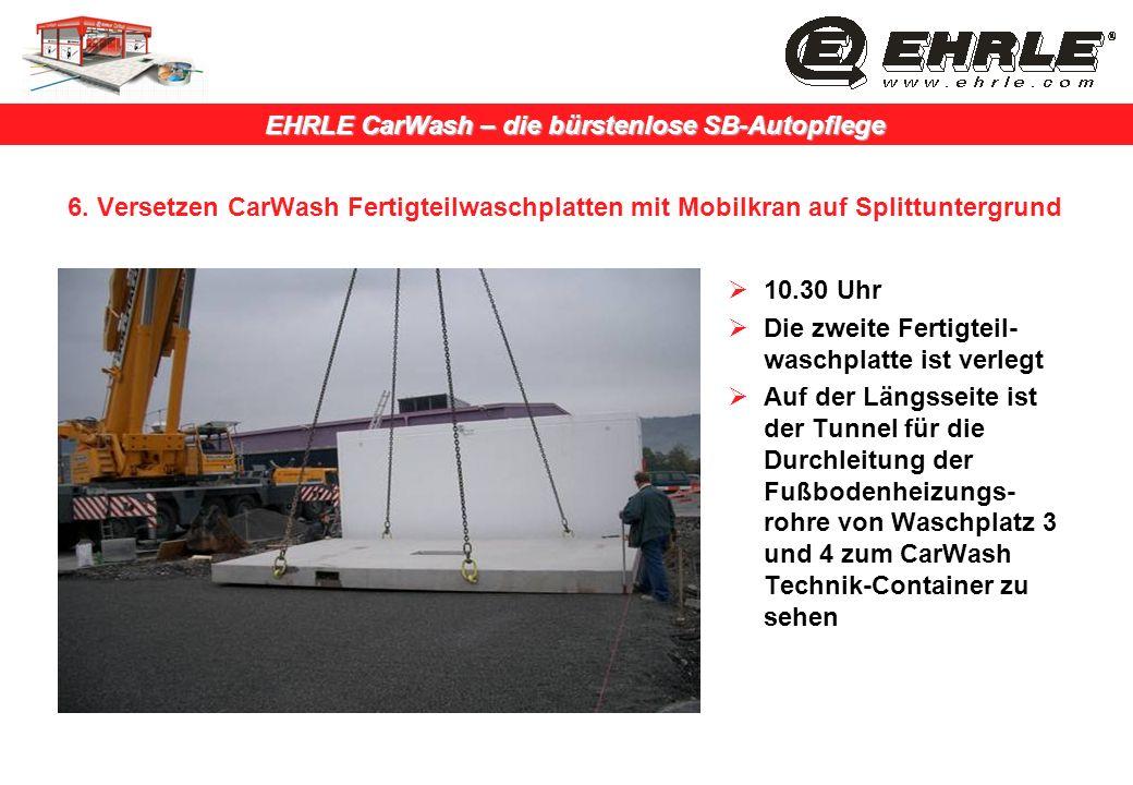 EHRLE CarWash – die bürstenlose SB-Autopflege 6. Versetzen CarWash Fertigteilwaschplatten mit Mobilkran auf Splittuntergrund 10.30 Uhr Die zweite Fert