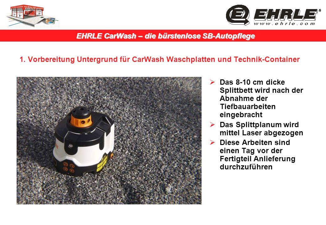 EHRLE CarWash – die bürstenlose SB-Autopflege 1. Vorbereitung Untergrund für CarWash Waschplatten und Technik-Container Das 8-10 cm dicke Splittbett w
