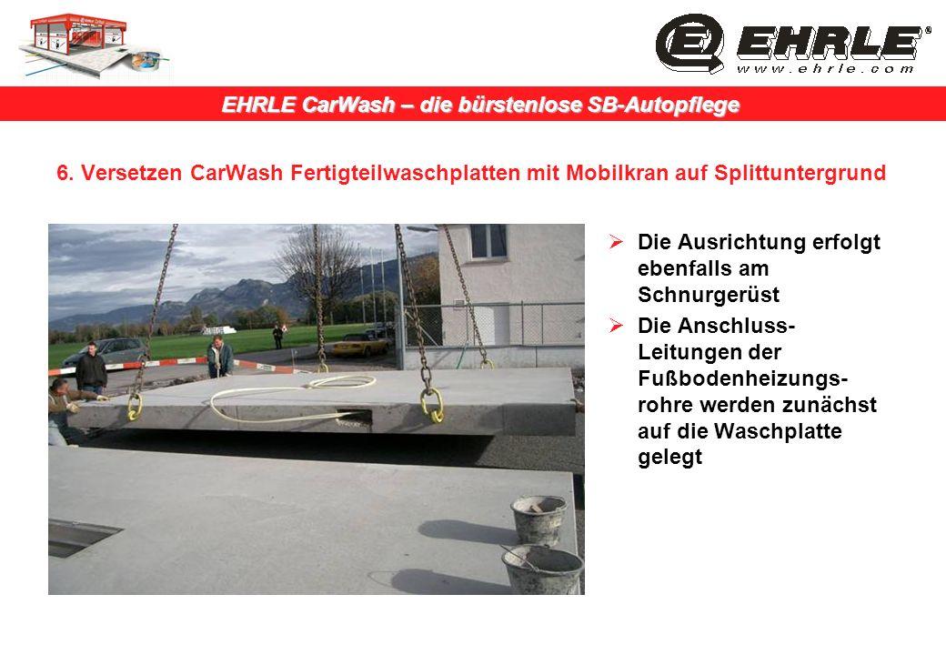 EHRLE CarWash – die bürstenlose SB-Autopflege 6. Versetzen CarWash Fertigteilwaschplatten mit Mobilkran auf Splittuntergrund Die Ausrichtung erfolgt e