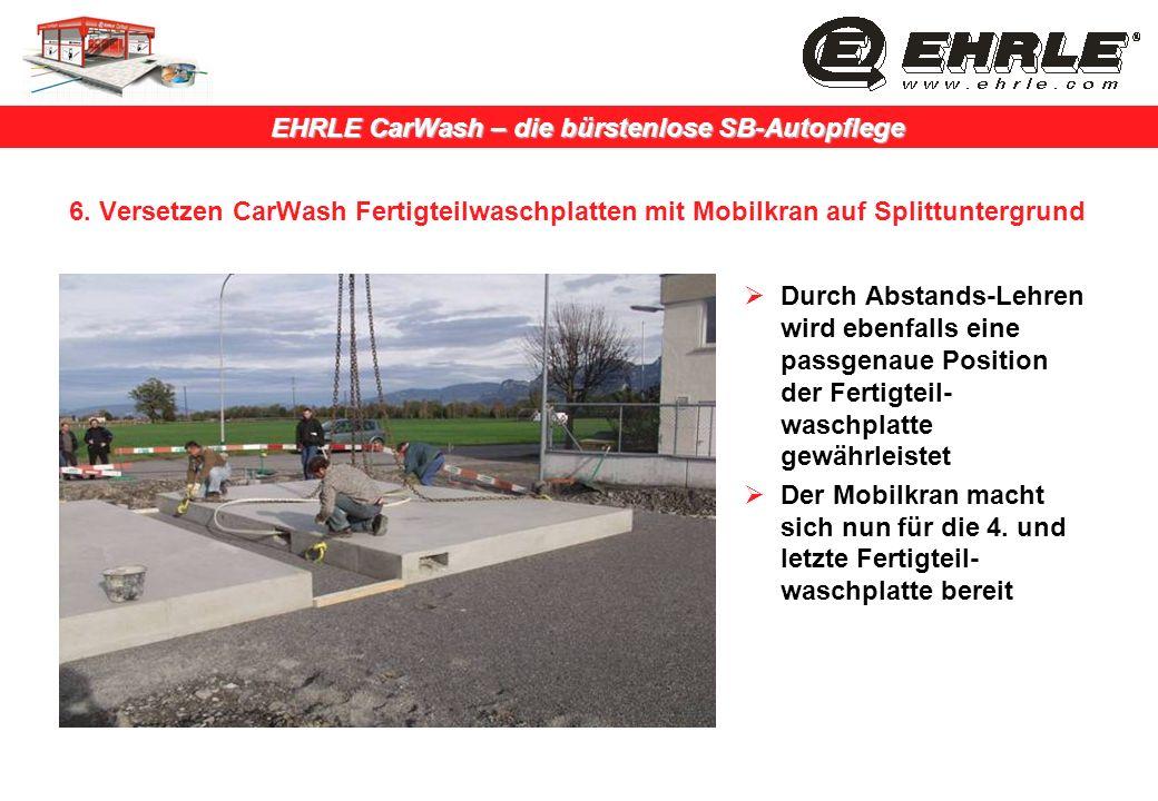 EHRLE CarWash – die bürstenlose SB-Autopflege 6. Versetzen CarWash Fertigteilwaschplatten mit Mobilkran auf Splittuntergrund Durch Abstands-Lehren wir