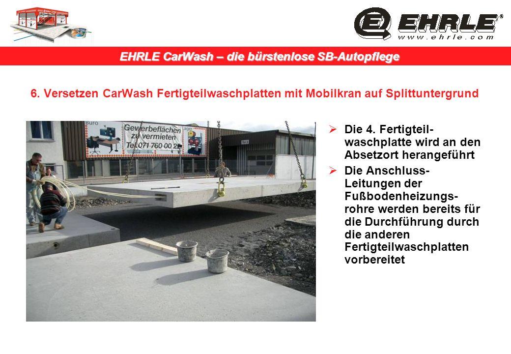 EHRLE CarWash – die bürstenlose SB-Autopflege 6. Versetzen CarWash Fertigteilwaschplatten mit Mobilkran auf Splittuntergrund Die 4. Fertigteil- waschp