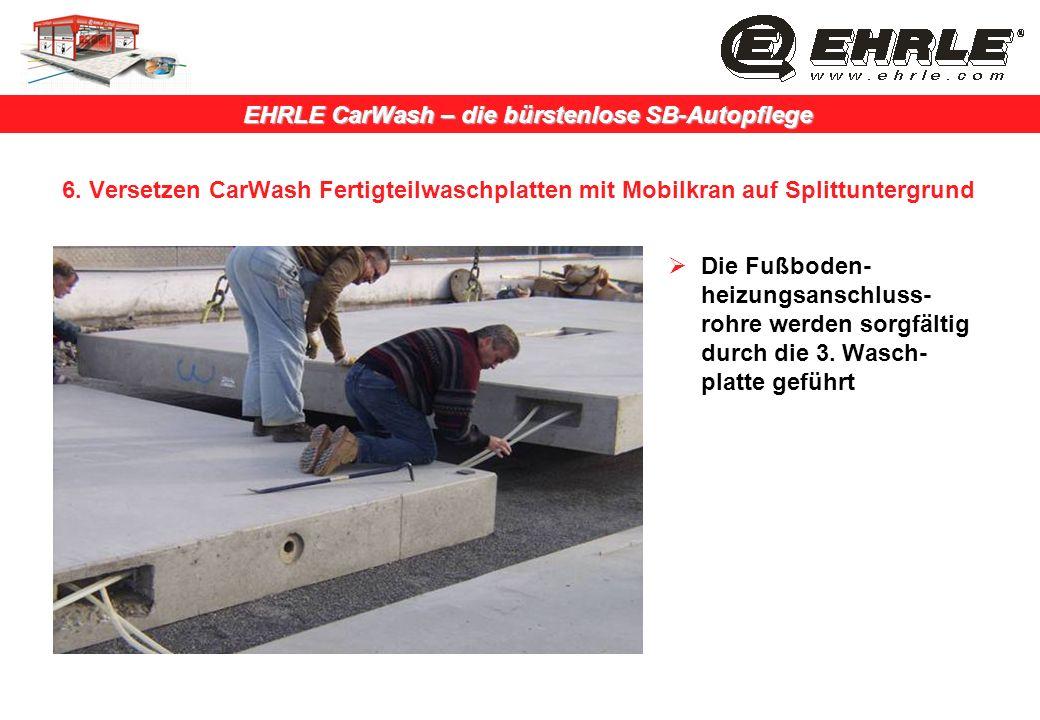 EHRLE CarWash – die bürstenlose SB-Autopflege 6. Versetzen CarWash Fertigteilwaschplatten mit Mobilkran auf Splittuntergrund Die Fußboden- heizungsans