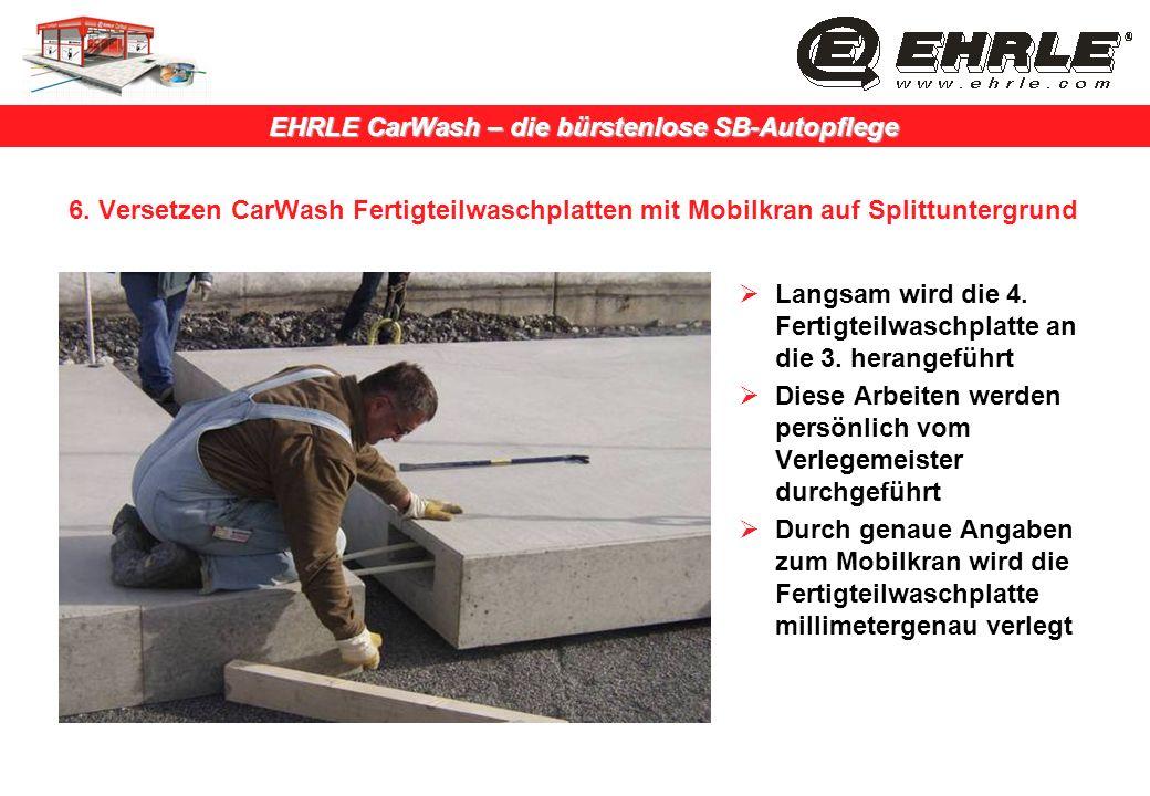 EHRLE CarWash – die bürstenlose SB-Autopflege 6. Versetzen CarWash Fertigteilwaschplatten mit Mobilkran auf Splittuntergrund Langsam wird die 4. Ferti