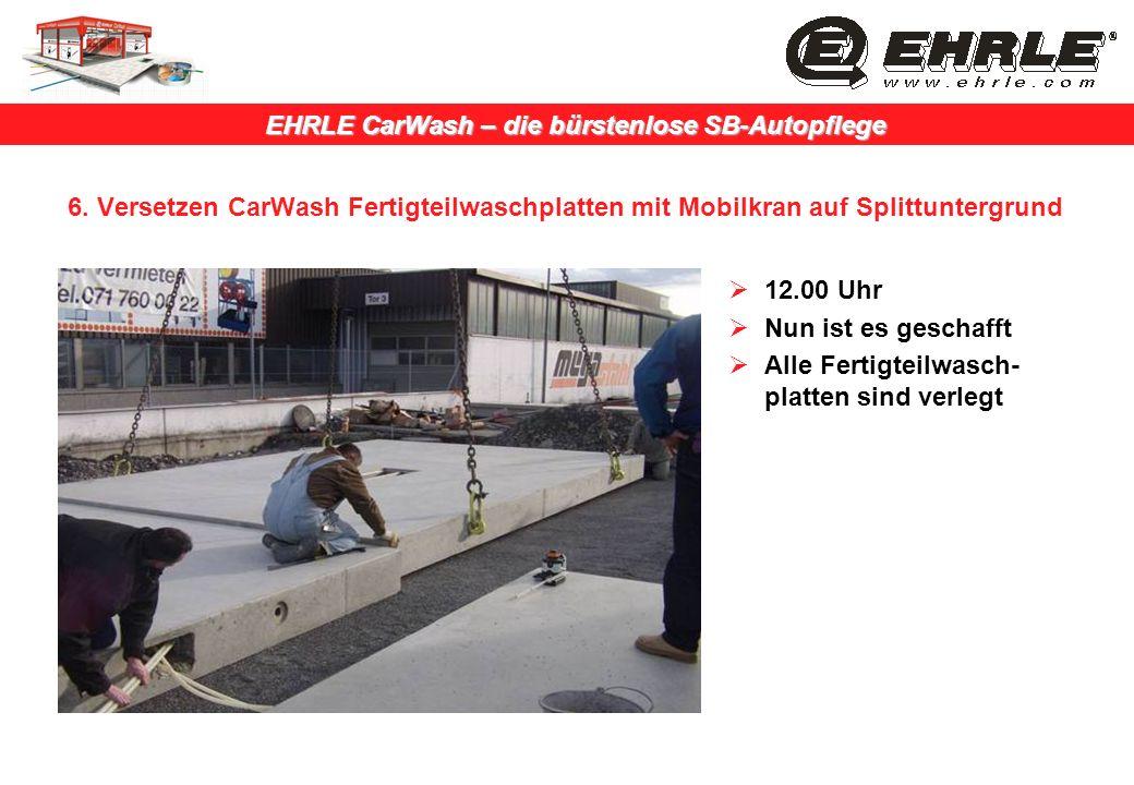EHRLE CarWash – die bürstenlose SB-Autopflege 6. Versetzen CarWash Fertigteilwaschplatten mit Mobilkran auf Splittuntergrund 12.00 Uhr Nun ist es gesc