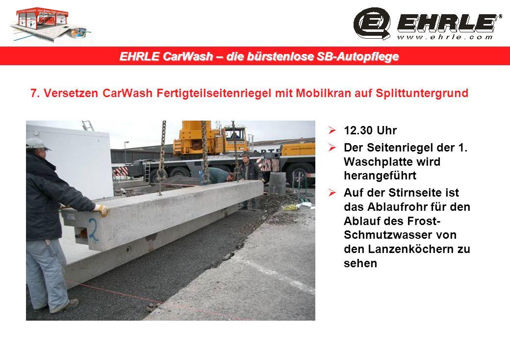 EHRLE CarWash – die bürstenlose SB-Autopflege 7. Versetzen CarWash Fertigteilseitenriegel mit Mobilkran auf Splittuntergrund 12.30 Uhr Der Seitenriege
