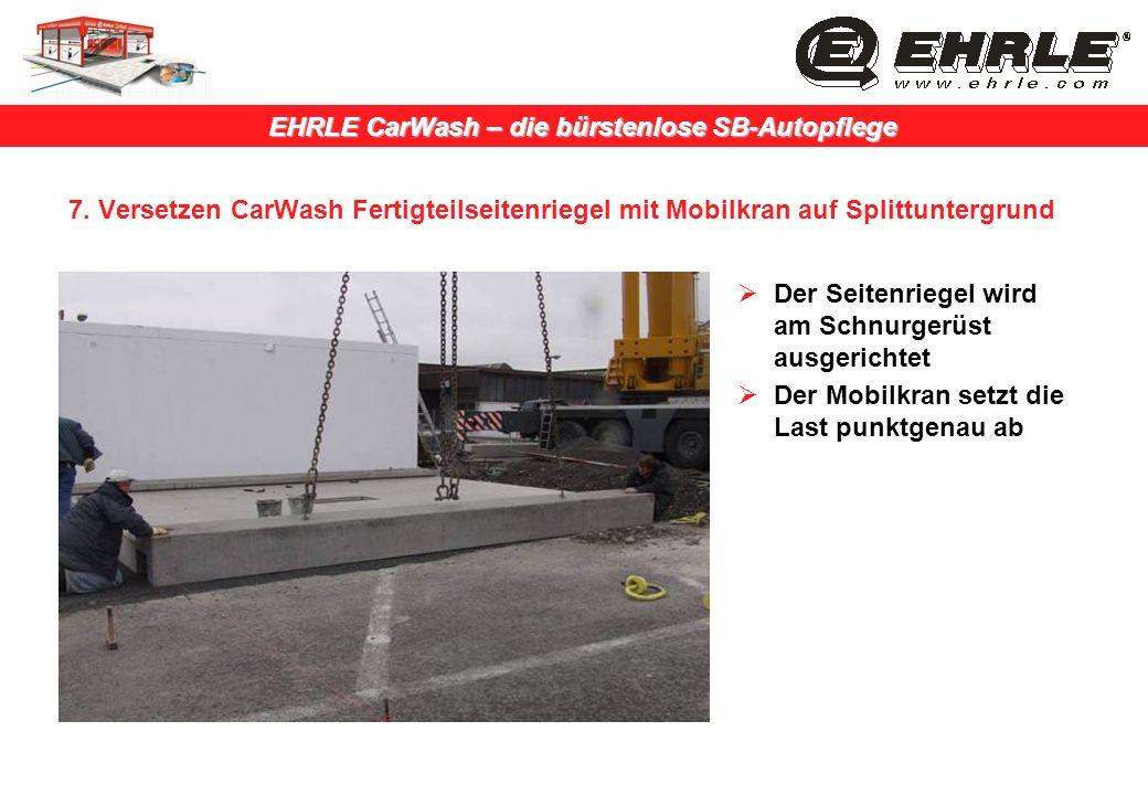 EHRLE CarWash – die bürstenlose SB-Autopflege 7. Versetzen CarWash Fertigteilseitenriegel mit Mobilkran auf Splittuntergrund Der Seitenriegel wird am