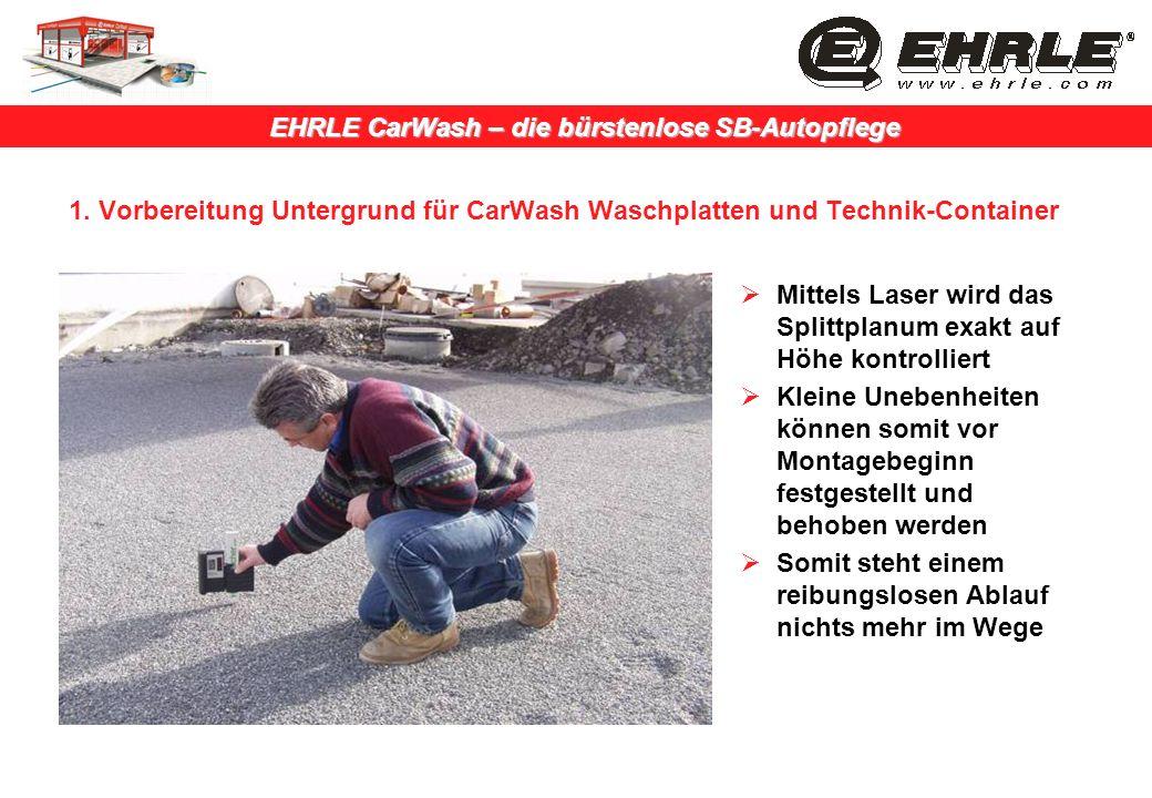 EHRLE CarWash – die bürstenlose SB-Autopflege 1. Vorbereitung Untergrund für CarWash Waschplatten und Technik-Container Mittels Laser wird das Splittp