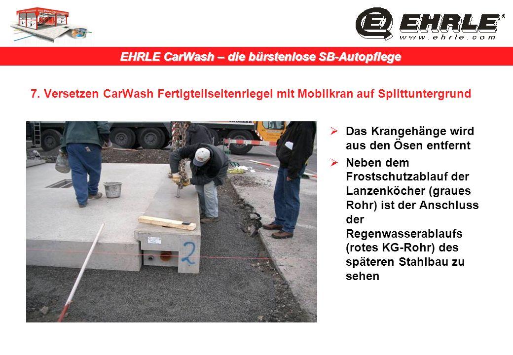EHRLE CarWash – die bürstenlose SB-Autopflege 7. Versetzen CarWash Fertigteilseitenriegel mit Mobilkran auf Splittuntergrund Das Krangehänge wird aus