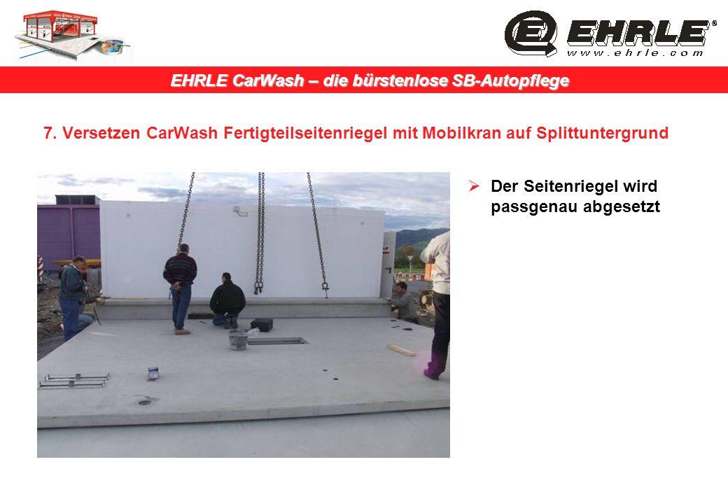 EHRLE CarWash – die bürstenlose SB-Autopflege 7. Versetzen CarWash Fertigteilseitenriegel mit Mobilkran auf Splittuntergrund Der Seitenriegel wird pas