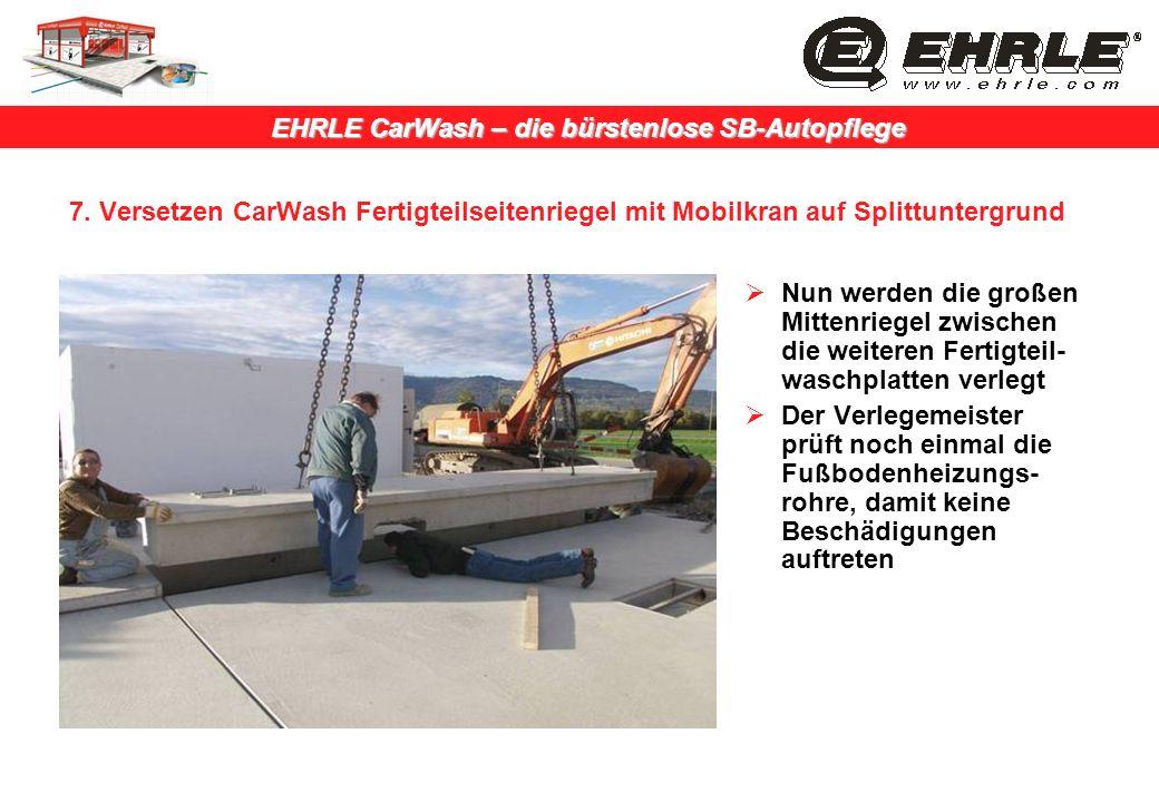 EHRLE CarWash – die bürstenlose SB-Autopflege 7. Versetzen CarWash Fertigteilseitenriegel mit Mobilkran auf Splittuntergrund Nun werden die großen Mit