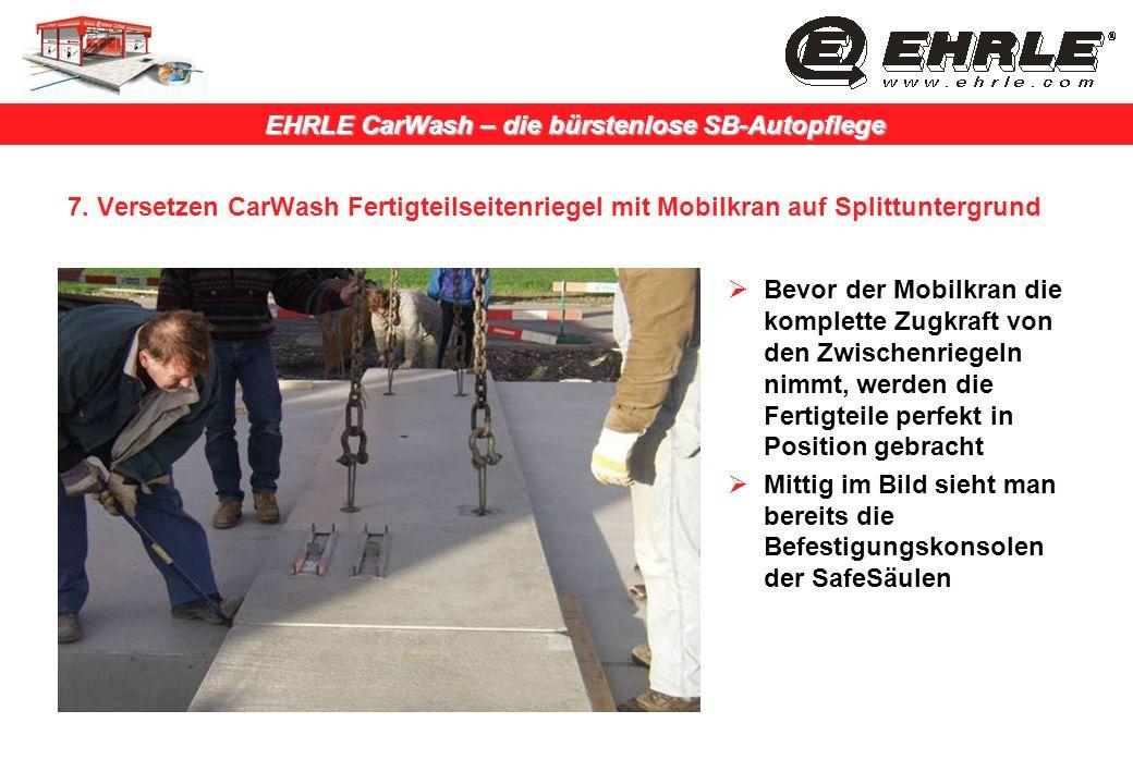 EHRLE CarWash – die bürstenlose SB-Autopflege 7. Versetzen CarWash Fertigteilseitenriegel mit Mobilkran auf Splittuntergrund Bevor der Mobilkran die k
