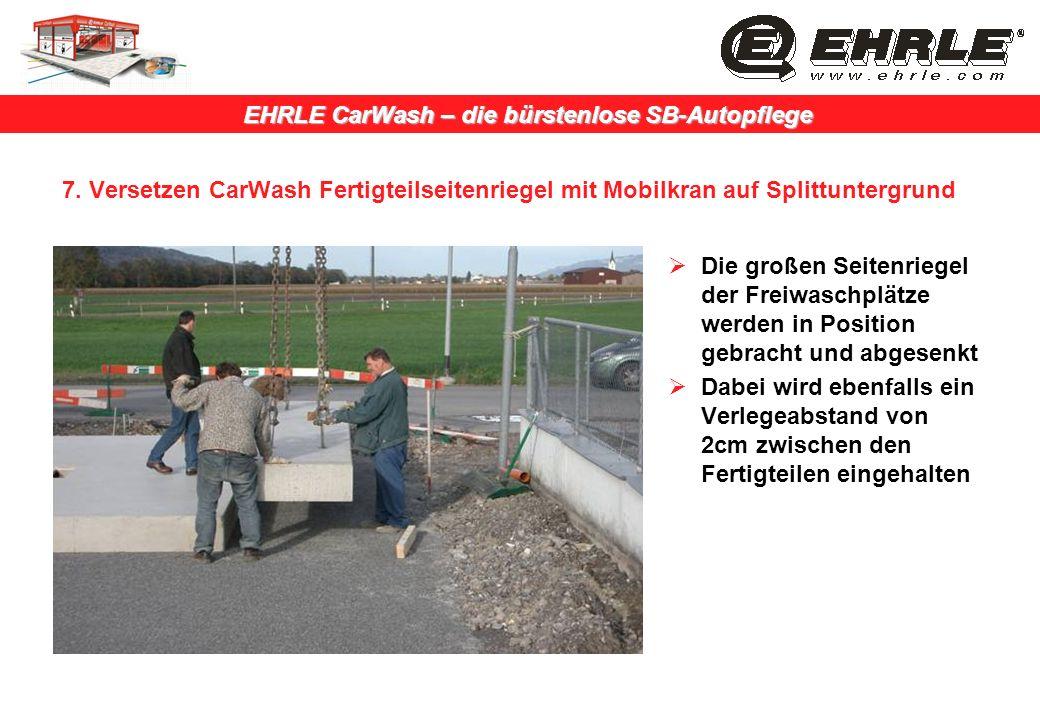 EHRLE CarWash – die bürstenlose SB-Autopflege 7. Versetzen CarWash Fertigteilseitenriegel mit Mobilkran auf Splittuntergrund Die großen Seitenriegel d