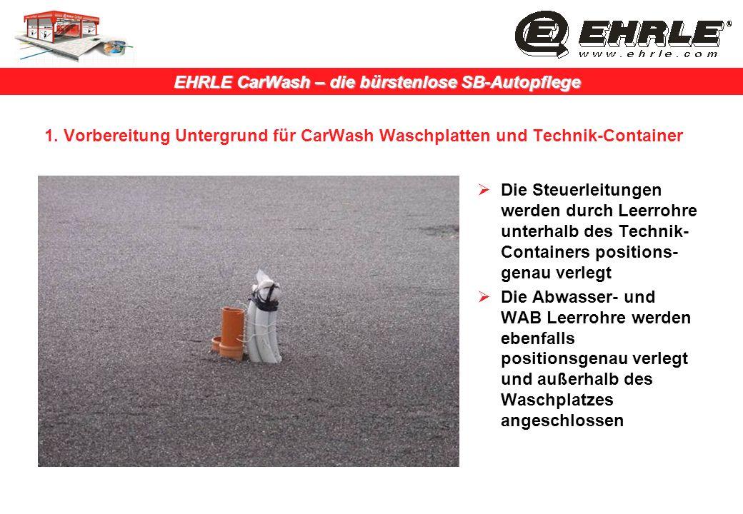 EHRLE CarWash – die bürstenlose SB-Autopflege 1. Vorbereitung Untergrund für CarWash Waschplatten und Technik-Container Die Steuerleitungen werden dur