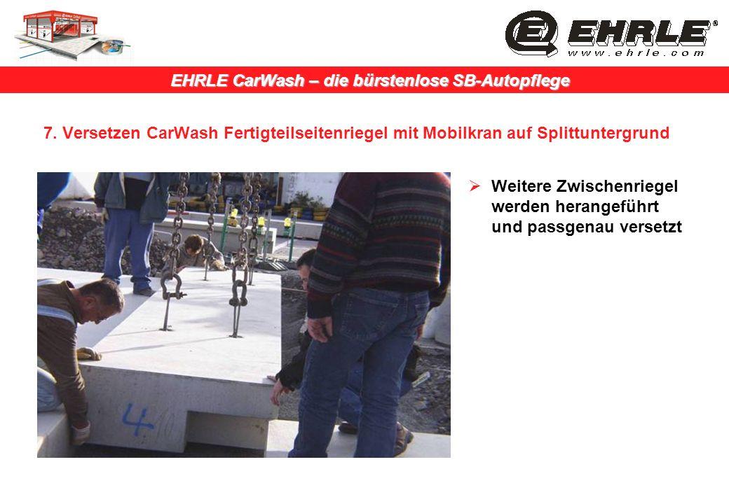 EHRLE CarWash – die bürstenlose SB-Autopflege 7. Versetzen CarWash Fertigteilseitenriegel mit Mobilkran auf Splittuntergrund Weitere Zwischenriegel we