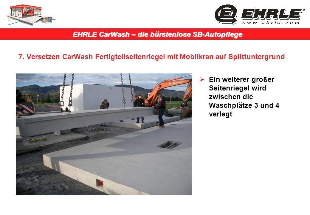 EHRLE CarWash – die bürstenlose SB-Autopflege 7. Versetzen CarWash Fertigteilseitenriegel mit Mobilkran auf Splittuntergrund Ein weiterer großer Seite