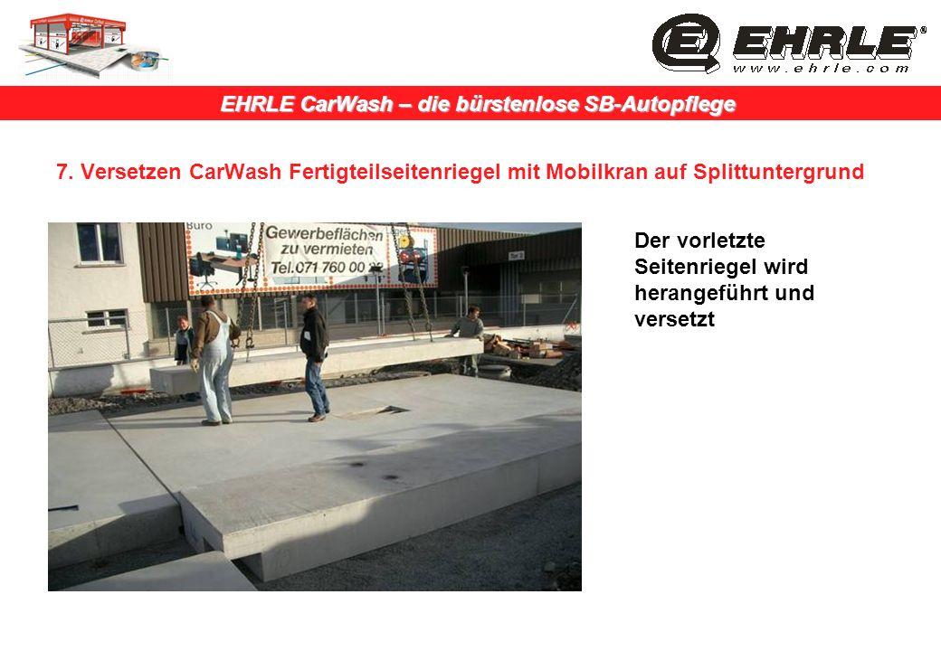 EHRLE CarWash – die bürstenlose SB-Autopflege 7. Versetzen CarWash Fertigteilseitenriegel mit Mobilkran auf Splittuntergrund Der vorletzte Seitenriege