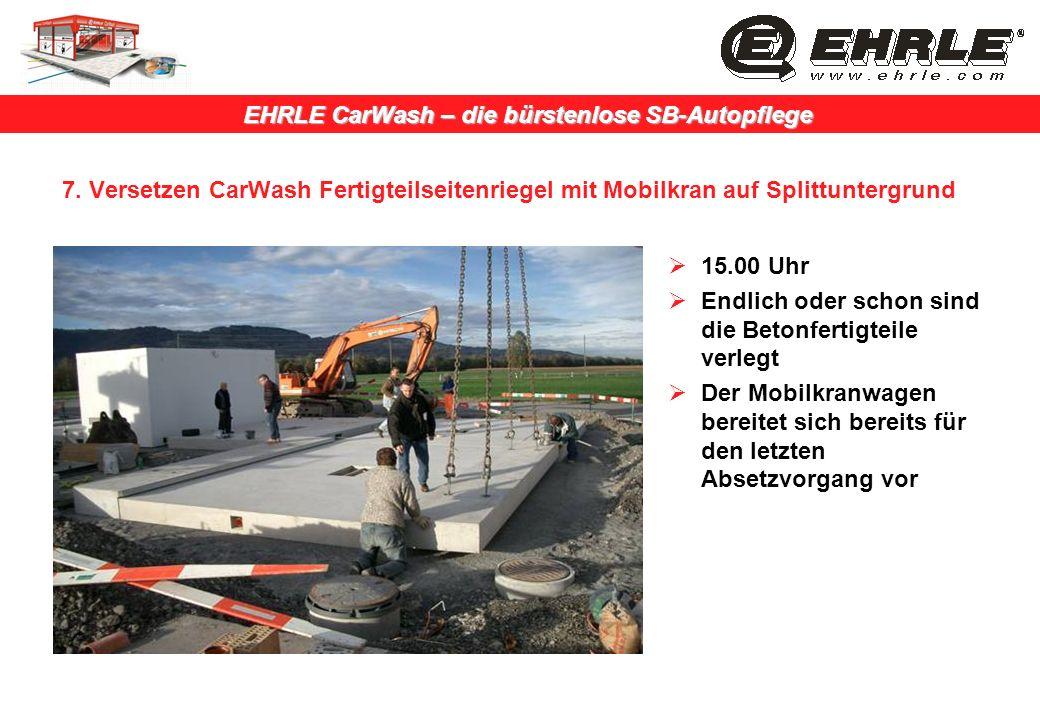 EHRLE CarWash – die bürstenlose SB-Autopflege 7. Versetzen CarWash Fertigteilseitenriegel mit Mobilkran auf Splittuntergrund 15.00 Uhr Endlich oder sc