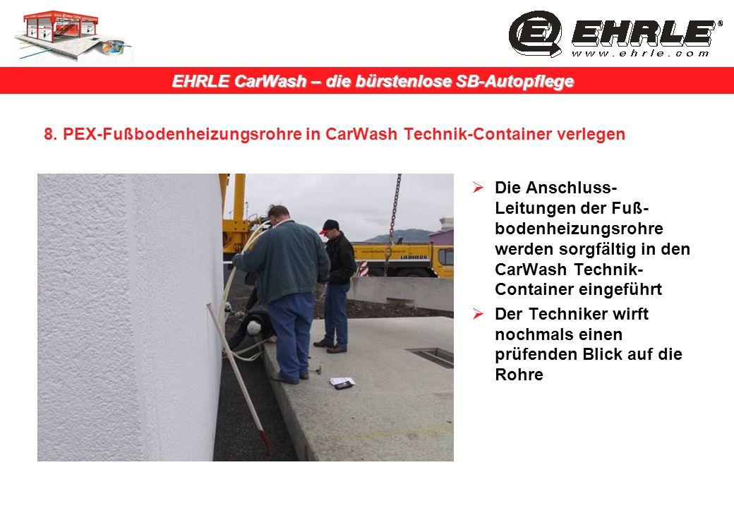 EHRLE CarWash – die bürstenlose SB-Autopflege 8. PEX-Fußbodenheizungsrohre in CarWash Technik-Container verlegen Die Anschluss- Leitungen der Fuß- bod