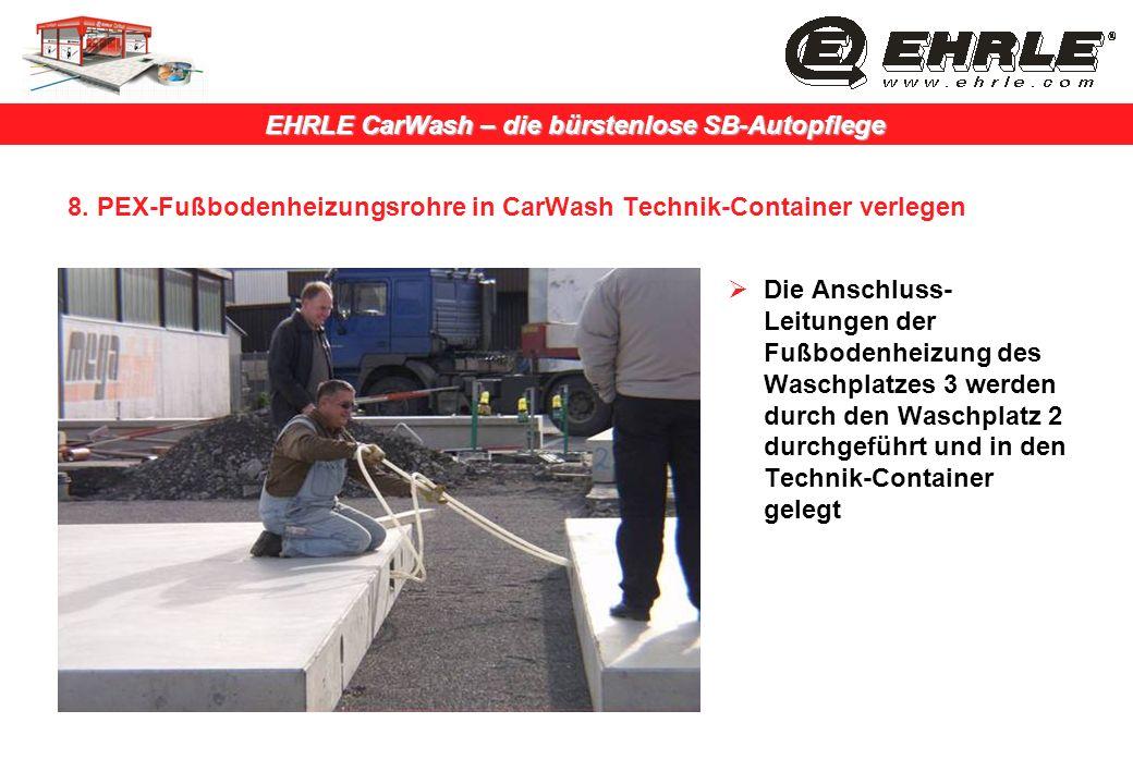EHRLE CarWash – die bürstenlose SB-Autopflege 8. PEX-Fußbodenheizungsrohre in CarWash Technik-Container verlegen Die Anschluss- Leitungen der Fußboden