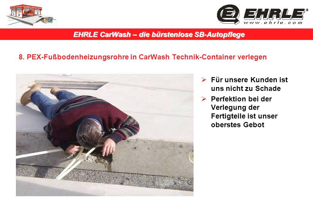 EHRLE CarWash – die bürstenlose SB-Autopflege 8. PEX-Fußbodenheizungsrohre in CarWash Technik-Container verlegen Für unsere Kunden ist uns nicht zu Sc