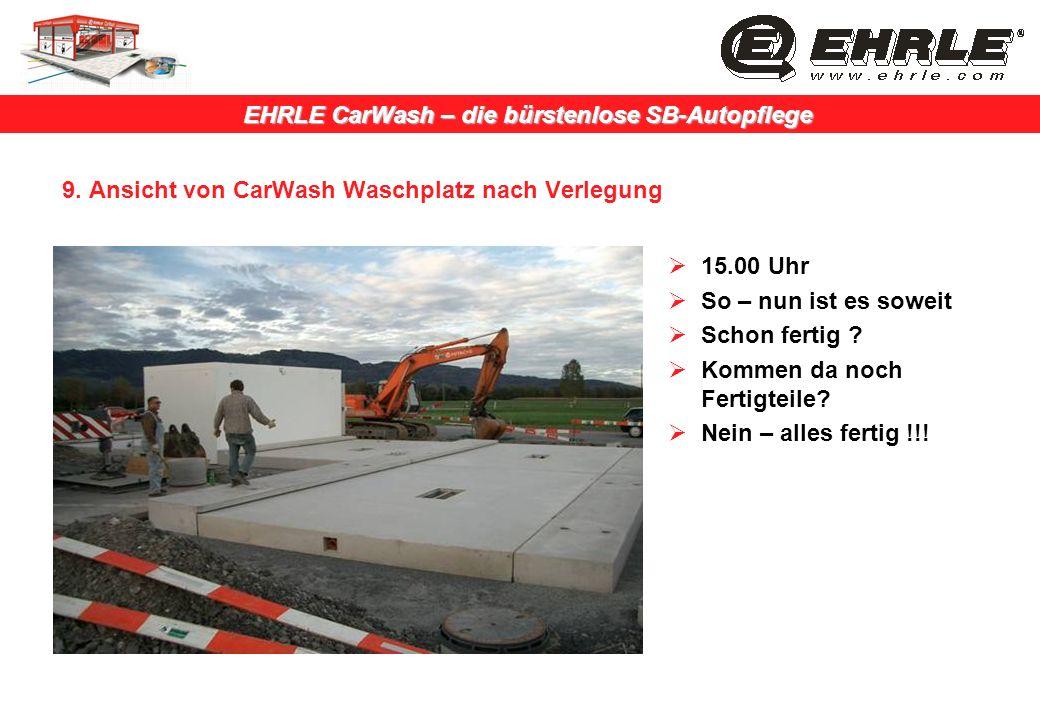 EHRLE CarWash – die bürstenlose SB-Autopflege 9. Ansicht von CarWash Waschplatz nach Verlegung 15.00 Uhr So – nun ist es soweit Schon fertig ? Kommen