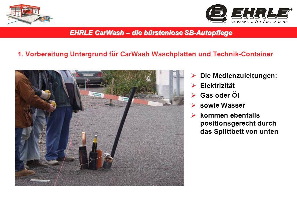 EHRLE CarWash – die bürstenlose SB-Autopflege 1. Vorbereitung Untergrund für CarWash Waschplatten und Technik-Container Die Medienzuleitungen: Elektri