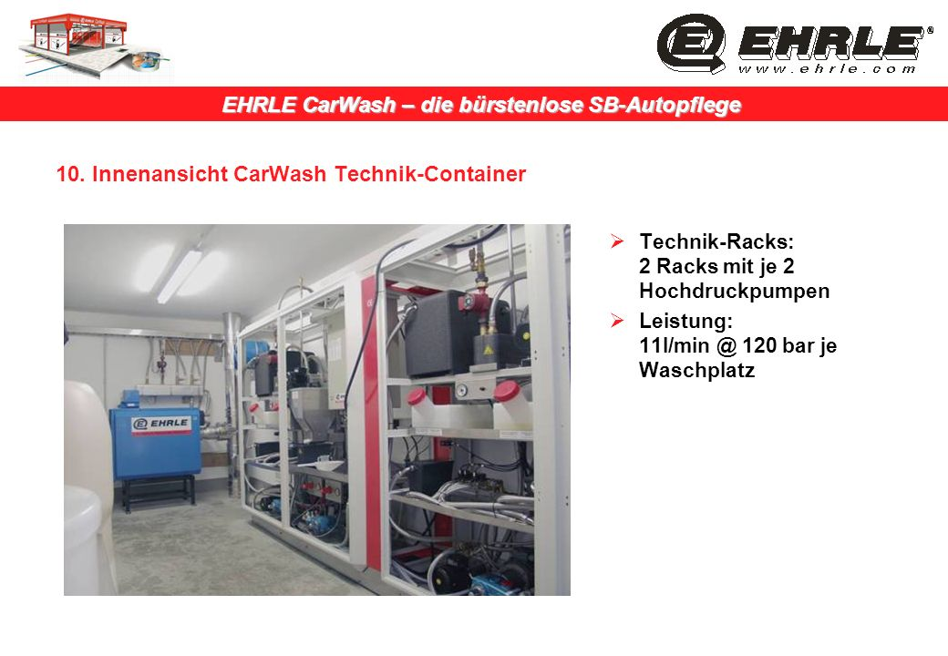 EHRLE CarWash – die bürstenlose SB-Autopflege 10. Innenansicht CarWash Technik-Container Technik-Racks: 2 Racks mit je 2 Hochdruckpumpen Leistung: 11l