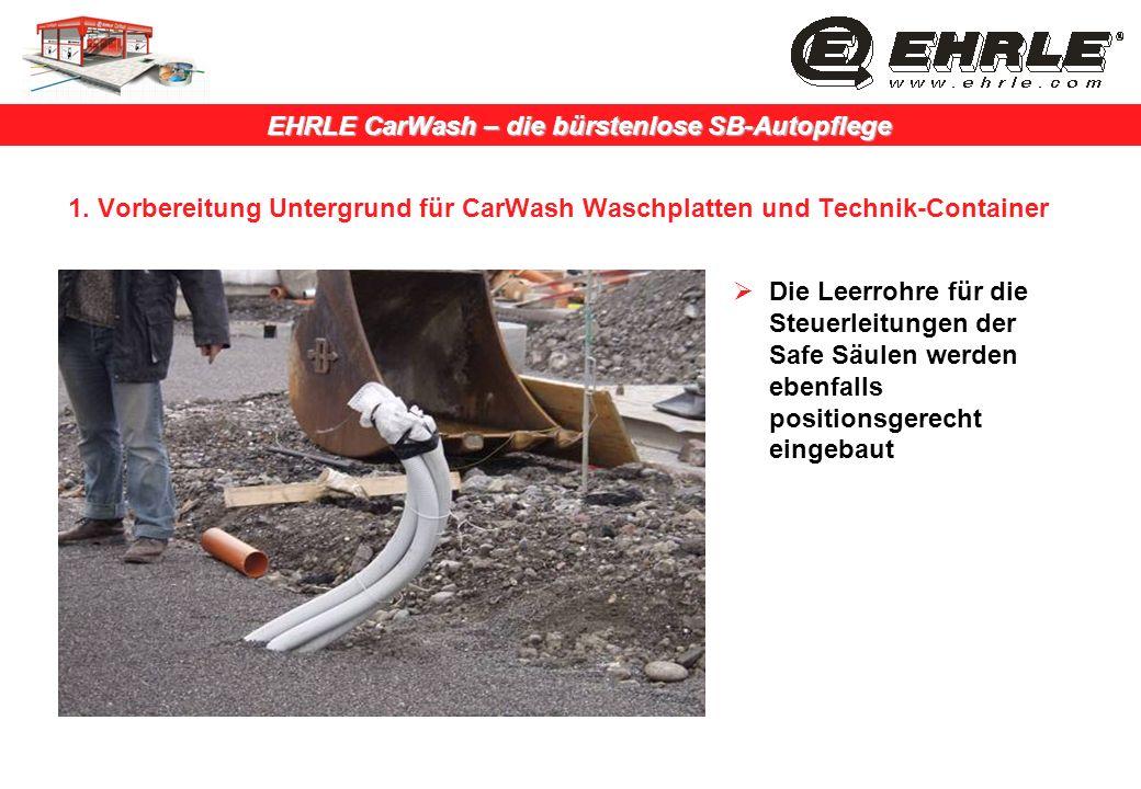 EHRLE CarWash – die bürstenlose SB-Autopflege 1. Vorbereitung Untergrund für CarWash Waschplatten und Technik-Container Die Leerrohre für die Steuerle