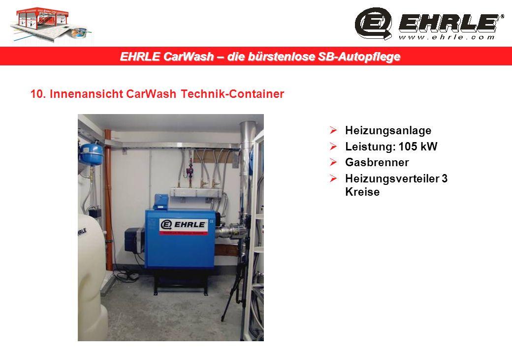 EHRLE CarWash – die bürstenlose SB-Autopflege 10. Innenansicht CarWash Technik-Container Heizungsanlage Leistung: 105 kW Gasbrenner Heizungsverteiler